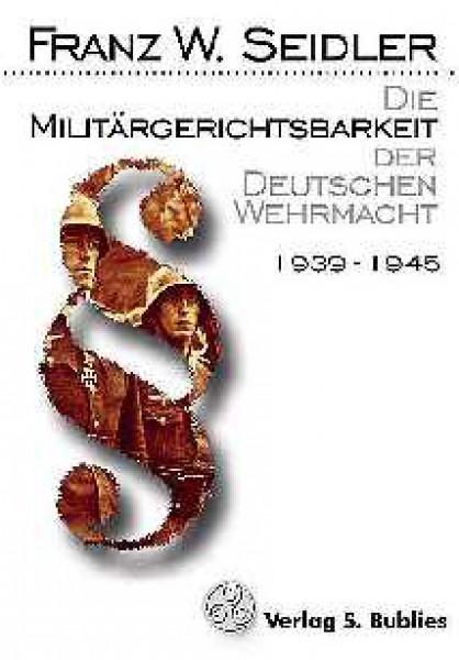 Die Militärgerichtsbarkeit der Deutschen Wehrmacht 1939-1945