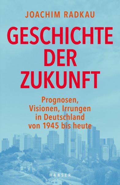 Geschichte der Zukunft. Prognosen, Visionen, Irrungen in Deutschland von 1945 bis heute