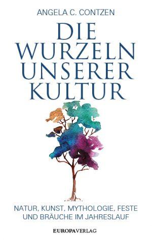 Die Wurzeln unserer Kultur. Natur, Kunst, Mythologie, Feste und Bräuche im Jahreslauf
