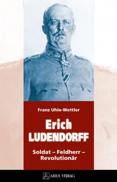 Erich Ludendorff. Soldat – Feldherr – Revolutionär