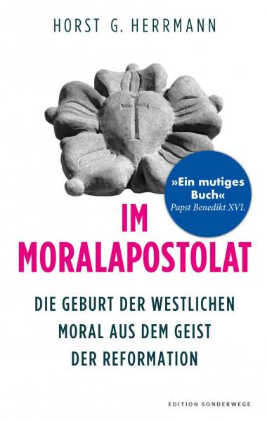 Im Moralapostolat. Die Geburt der westlichen Moral aus dem Geist der Reformation