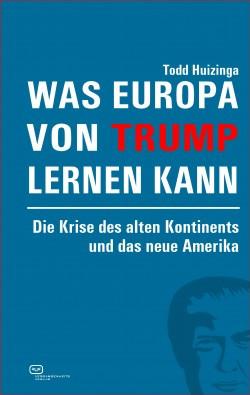 Was Europa von Trump lernen kann. Die Krise des alten Kontinents und das neue Amerika