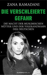 Die verschleierte Gefahr. Die Macht der muslimischen Mütter und der Toleranzwahn der Deutschen