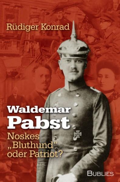 """Waldemar Pabst. Noskes """"Bluthund"""" oder Patriot"""