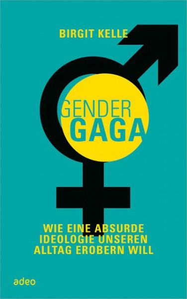 Gender Gaga. Wie eine absurde Ideologie unseren Alltag erobern will
