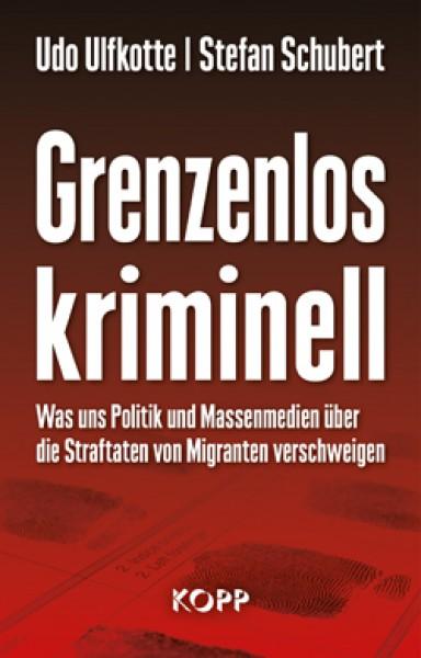Grenzenlos kriminell. Was uns Politik und Massenmedien über Straftaten von Migranten verschweigen